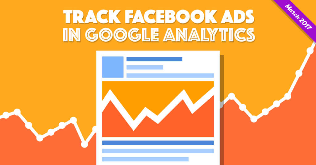 HOW TO: Track Facebook Ads in Google Analytics (March 2017 Update)